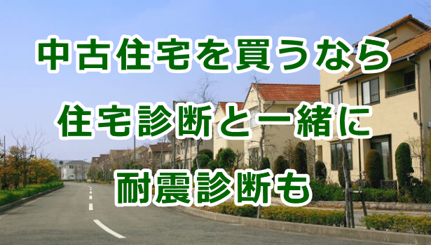 中古住宅を買うなら住宅診断(ホームインスペクション)と一緒に耐震診断も