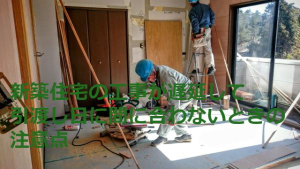 新築住宅の工事が遅延して引渡し日に間に合わないときの注意点
